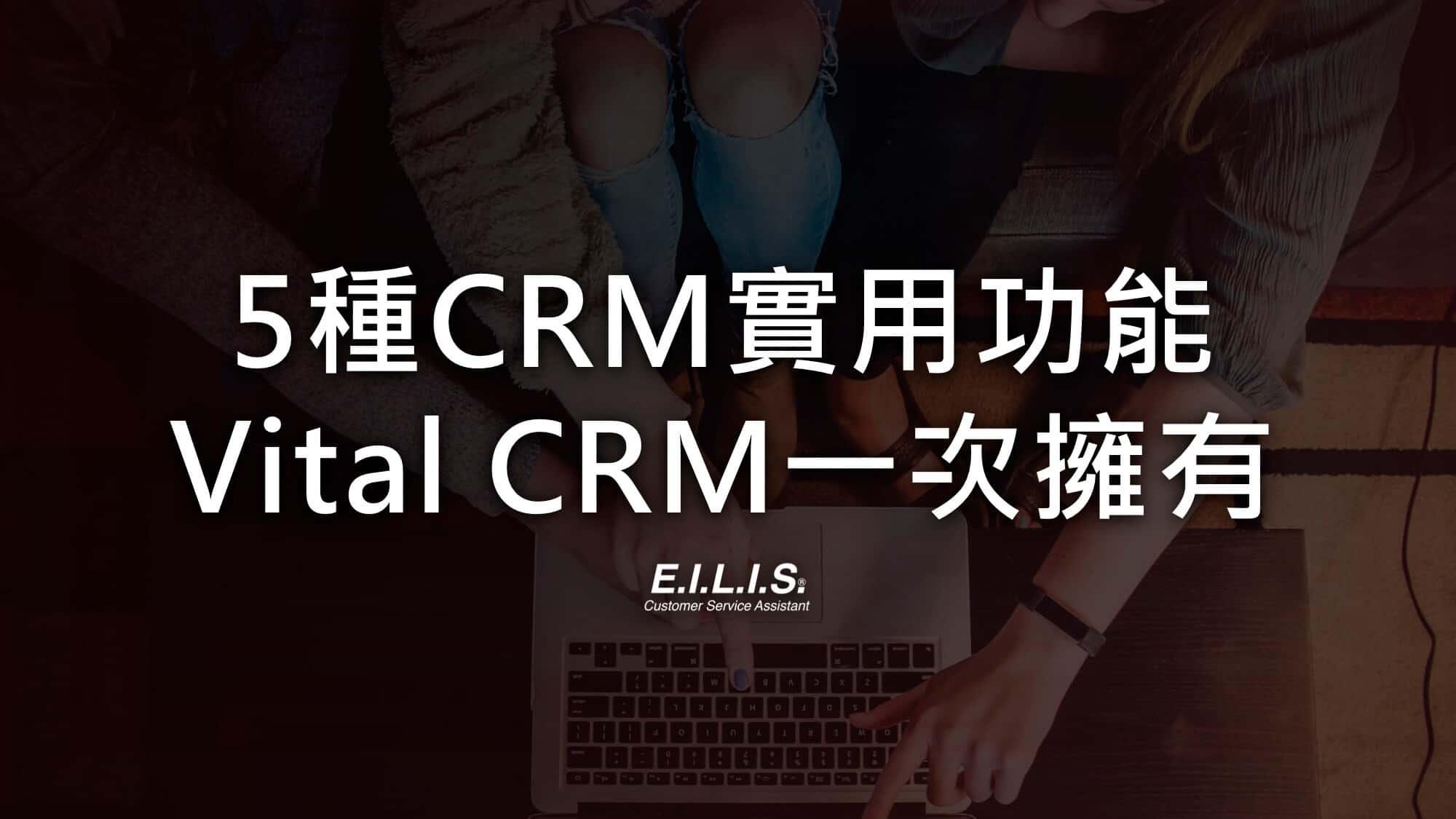 Vital crm|5大實用功能,Vital crm 滿足各種客戶關係管理所需的服務!